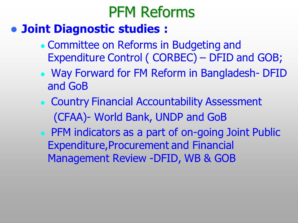 PFM Reforms Joint Diagnostic studies : Committee on Reforms in Budgeting and Expenditure Control ( CORBEC) – DFID and GOB; Way Forward for FM Reform in Bangladesh- DFID and GoB Country Financial Accountability Assessment (CFAA)- World Bank, UNDP and GoB PFM indicators as a part of on-going Joint Public Expenditure,Procurement and Financial Management Review -DFID, WB & GOB