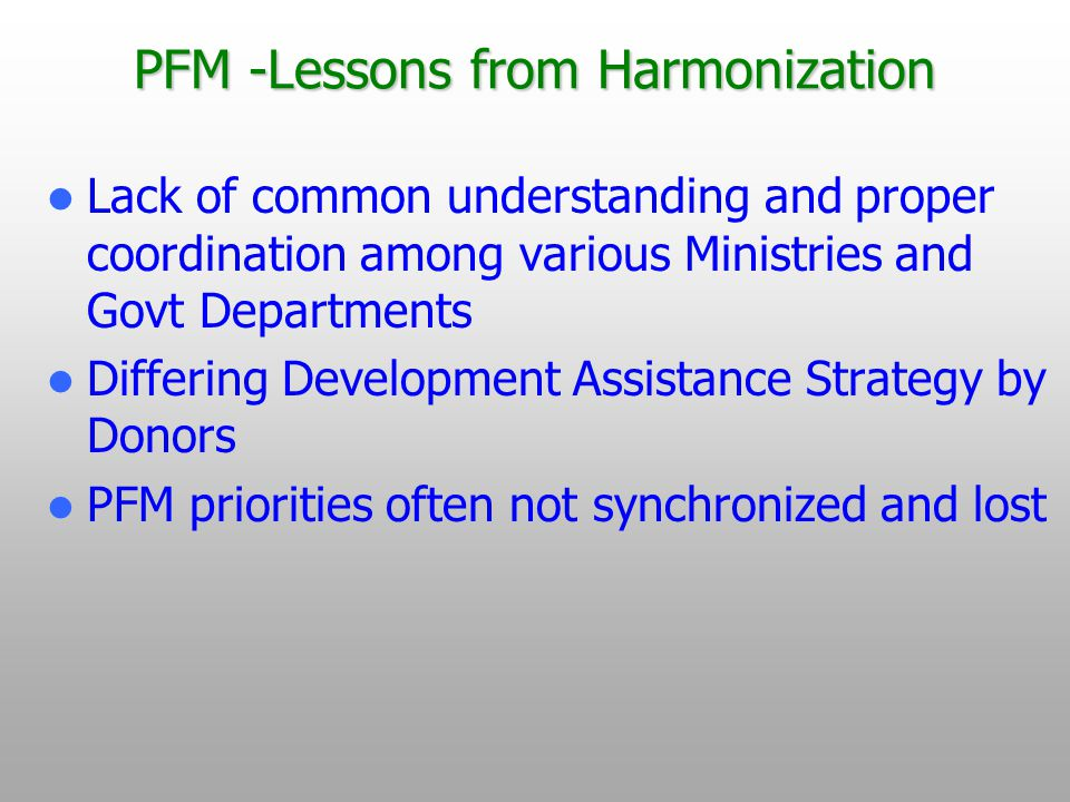 PFM -Lessons from Harmonization Lack of common understanding and proper coordination among various Ministries and Govt Departments Differing Development Assistance Strategy by Donors PFM priorities often not synchronized and lost