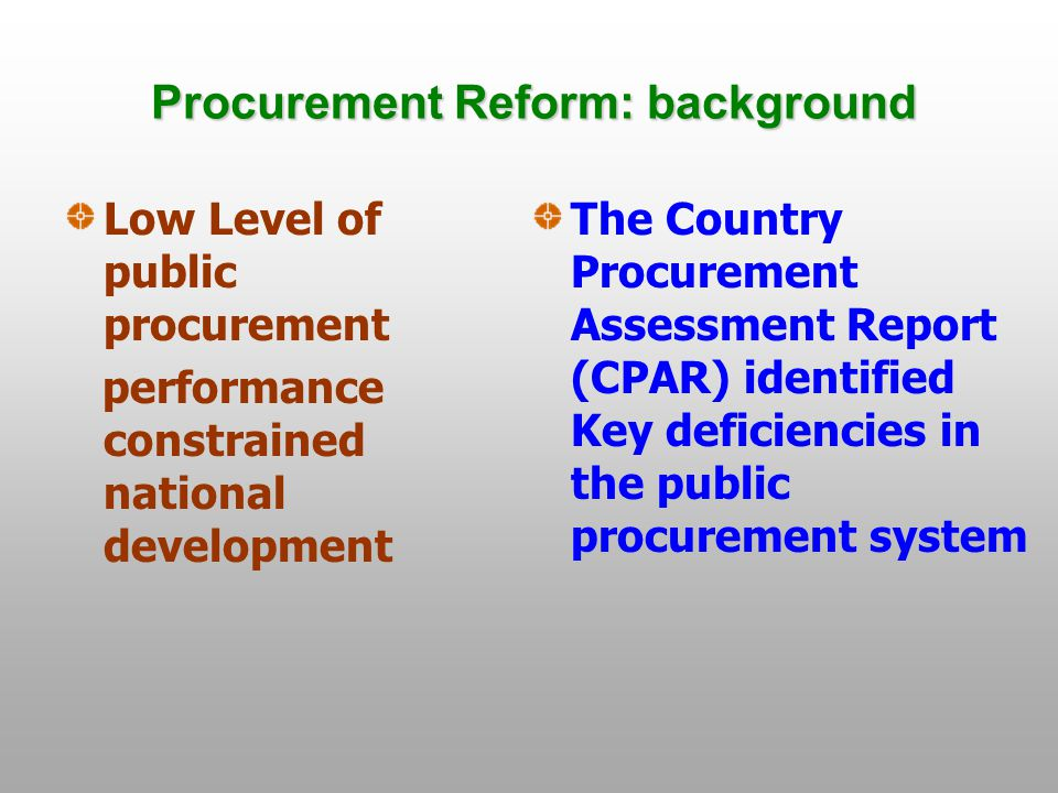 Procurement Reform: background Low Level of public procurement performance constrained national development The Country Procurement Assessment Report (CPAR) identified Key deficiencies in the public procurement system