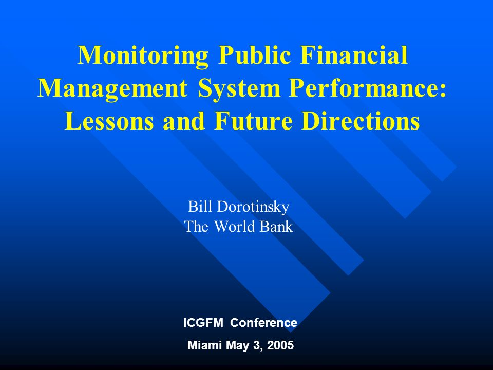 ICGFM Conference Miami May 3, 2005 Monitoring Public Financial Management System Performance: Lessons and Future Directions Bill Dorotinsky The World Bank