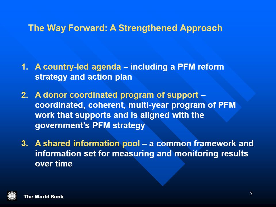 The World Bank 5 The Way Forward: A Strengthened Approach 1.A country-led agenda – including a PFM reform strategy and action plan 2.A donor coordinated program of support – coordinated, coherent, multi-year program of PFM work that supports and is aligned with the government's PFM strategy 3.A shared information pool – a common framework and information set for measuring and monitoring results over time