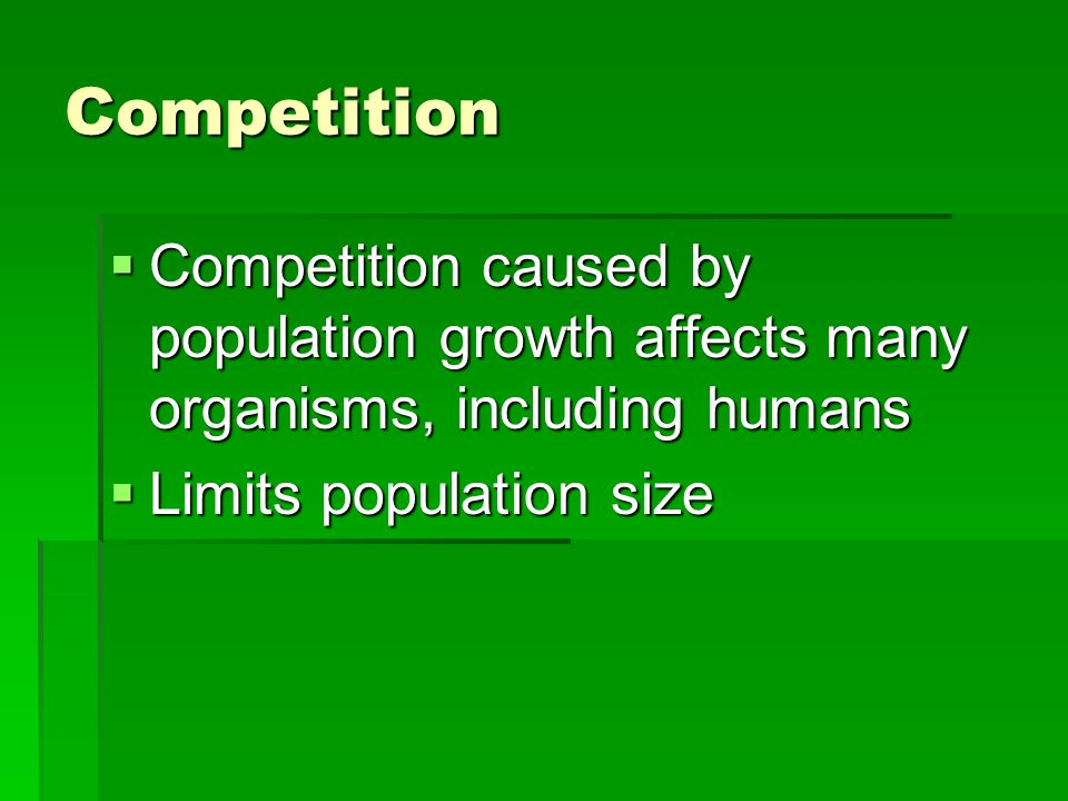 Competition  Competition caused by population growth affects many organisms, including humans  Limits population size