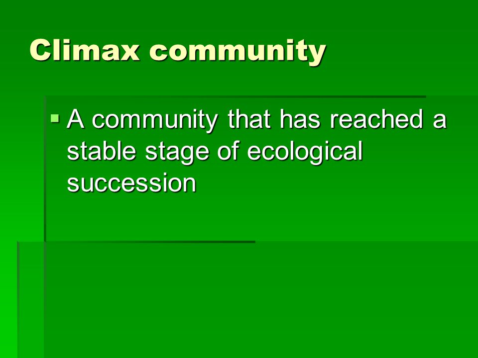 Climax community  A community that has reached a stable stage of ecological succession