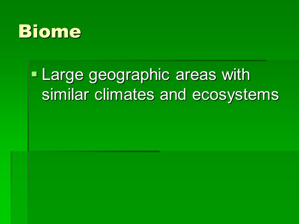 Biome  Large geographic areas with similar climates and ecosystems