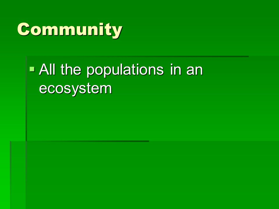 Community  All the populations in an ecosystem