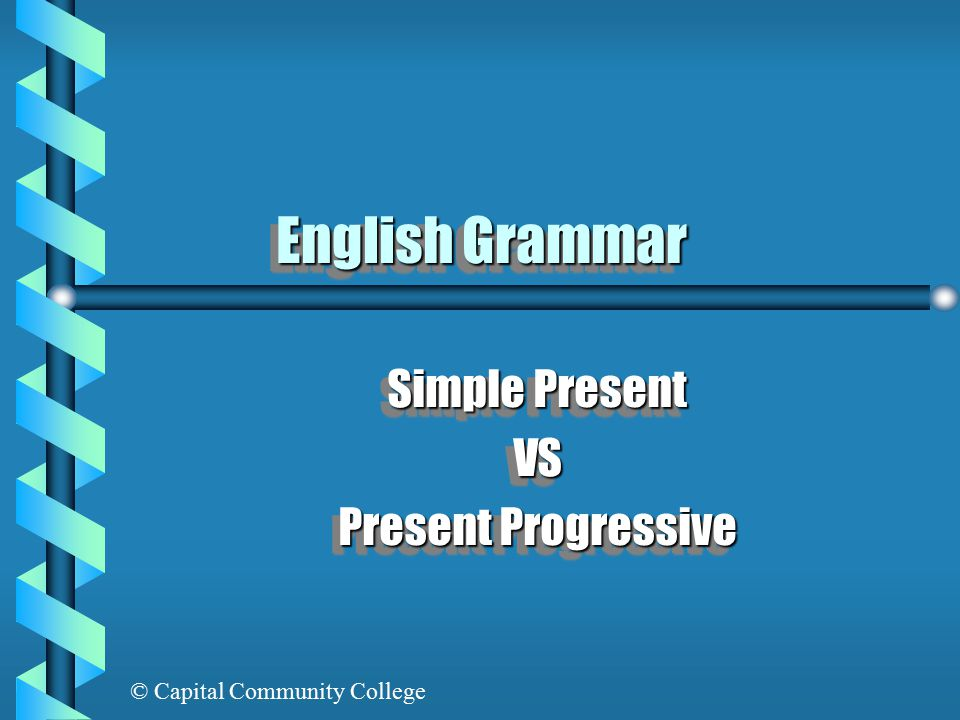 © Capital Community College English Grammar Simple Present VS Present Progressive Simple Present VS Present Progressive