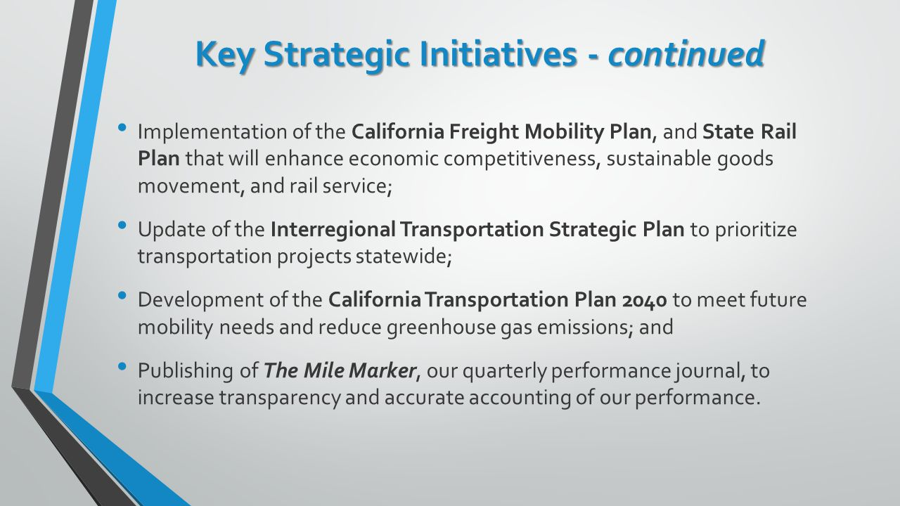 Key Strategic Initiatives - continued Implementation of the California Freight Mobility Plan, and State Rail Plan that will enhance economic competitiveness, sustainable goods movement, and rail service; Update of the Interregional Transportation Strategic Plan to prioritize transportation projects statewide; Development of the California Transportation Plan 2040 to meet future mobility needs and reduce greenhouse gas emissions; and Publishing of The Mile Marker, our quarterly performance journal, to increase transparency and accurate accounting of our performance.
