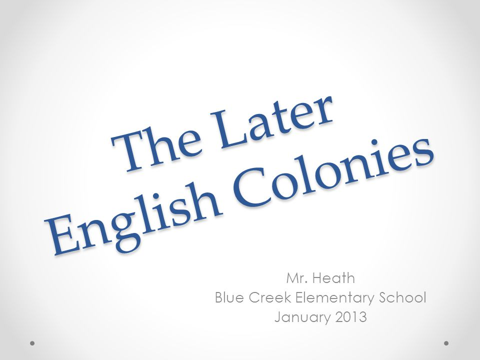 The Later English Colonies Mr. Heath Blue Creek Elementary School January 2013