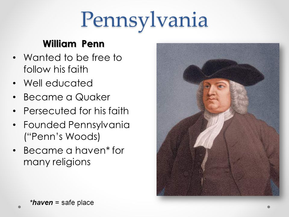 Pennsylvania William Penn Wanted to be free to follow his faith Well educated Became a Quaker Persecuted for his faith Founded Pennsylvania ( Penn's Woods) Became a haven* for many religions *haven = safe place