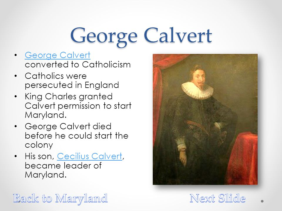 George Calvert George Calvert converted to Catholicism George Calvert Catholics were persecuted in England King Charles granted Calvert permission to start Maryland.