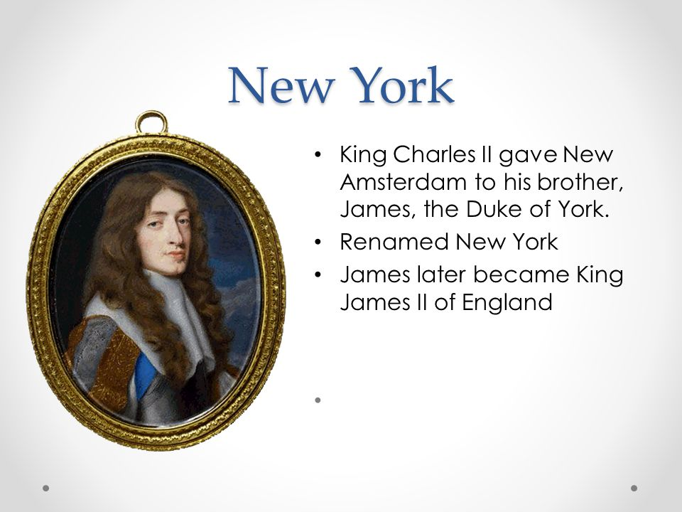 New York King Charles II gave New Amsterdam to his brother, James, the Duke of York.