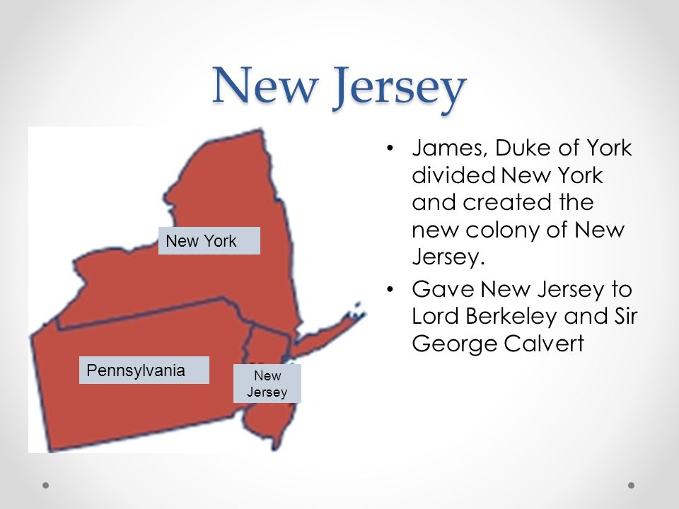 New Jersey James, Duke of York divided New York and created the new colony of New Jersey.