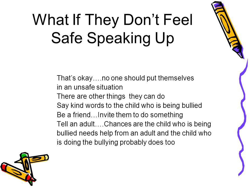What If They Don't Feel Safe Speaking Up That's okay….no one should put themselves in an unsafe situation There are other things they can do Say kind words to the child who is being bullied Be a friend…Invite them to do something Tell an adult….Chances are the child who is being bullied needs help from an adult and the child who is doing the bullying probably does too
