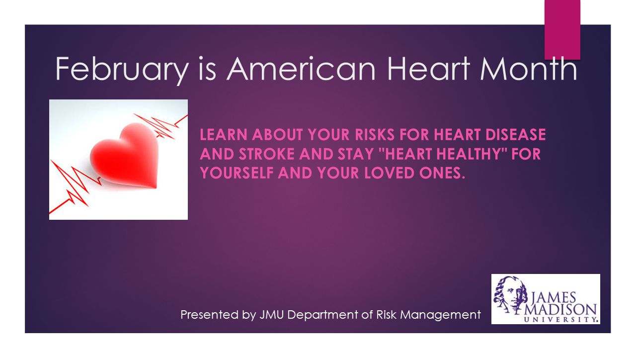 February is American Heart Month LEARN ABOUT YOUR RISKS FOR HEART DISEASE AND STROKE AND STAY HEART HEALTHY FOR YOURSELF AND YOUR LOVED ONES.