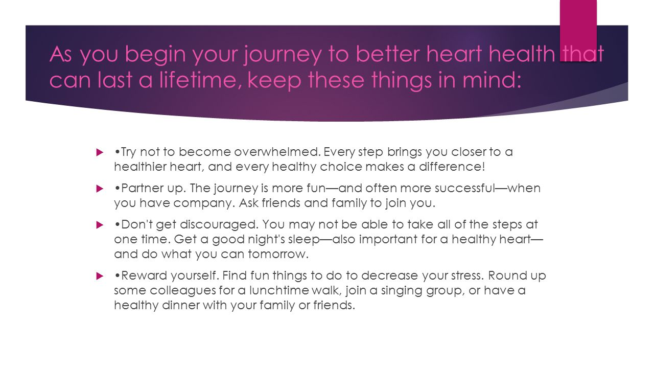As you begin your journey to better heart health that can last a lifetime, keep these things in mind:  Try not to become overwhelmed.