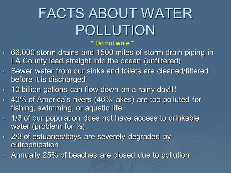 FACTS ABOUT WATER POLLUTION 66,000 storm drains and 1500 miles of storm drain piping in LA County lead straight into the ocean (unfiltered) 66,000 storm drains and 1500 miles of storm drain piping in LA County lead straight into the ocean (unfiltered) Sewer water from our sinks and toilets are cleaned/filtered before it is discharged Sewer water from our sinks and toilets are cleaned/filtered before it is discharged 10 billion gallons can flow down on a rainy day!!.