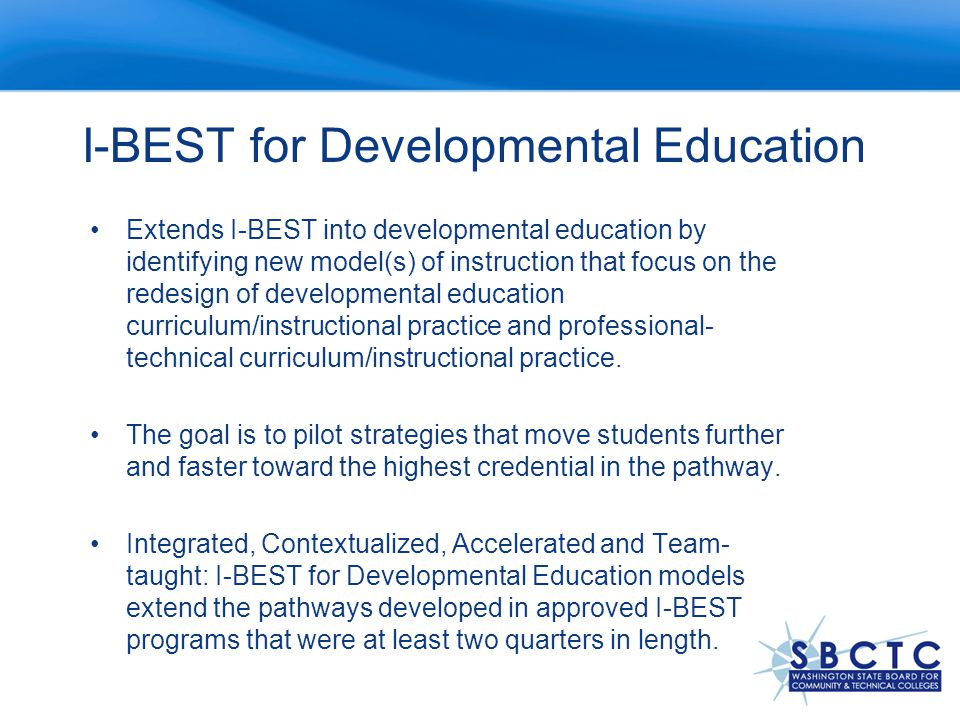 I-BEST for Developmental Education Extends I-BEST into developmental education by identifying new model(s) of instruction that focus on the redesign of developmental education curriculum/instructional practice and professional- technical curriculum/instructional practice.