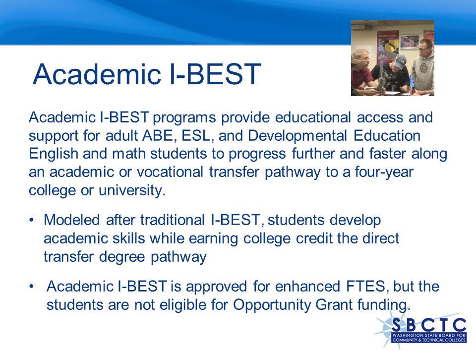 Academic I-BEST Academic I-BEST programs provide educational access and support for adult ABE, ESL, and Developmental Education English and math students to progress further and faster along an academic or vocational transfer pathway to a four-year college or university.