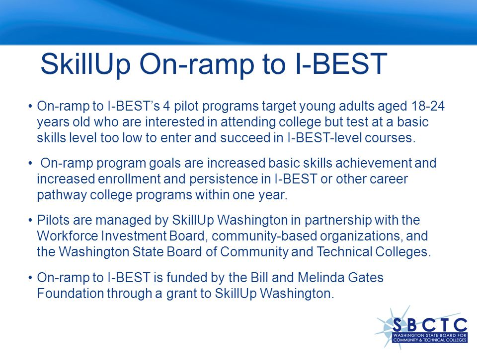 SkillUp On-ramp to I-BEST On-ramp to I-BEST's 4 pilot programs target young adults aged years old who are interested in attending college but test at a basic skills level too low to enter and succeed in I-BEST-level courses.