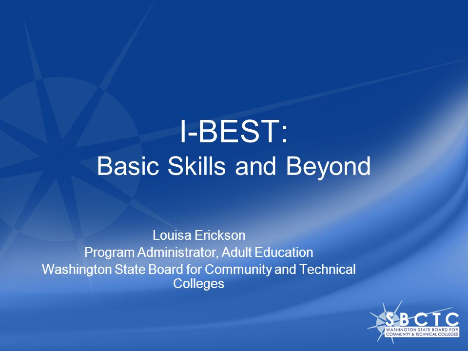 I-BEST: Basic Skills and Beyond Louisa Erickson Program Administrator, Adult Education Washington State Board for Community and Technical Colleges