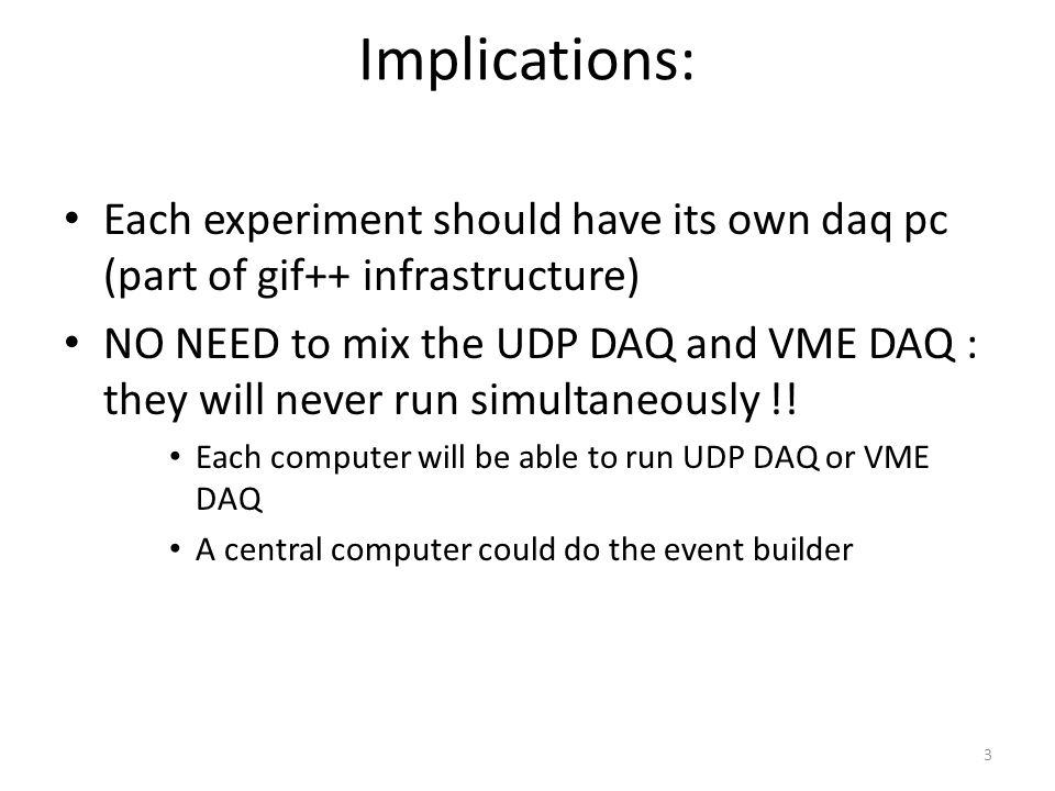 Implications: Each experiment should have its own daq pc (part of gif++ infrastructure) NO NEED to mix the UDP DAQ and VME DAQ : they will never run simultaneously !.