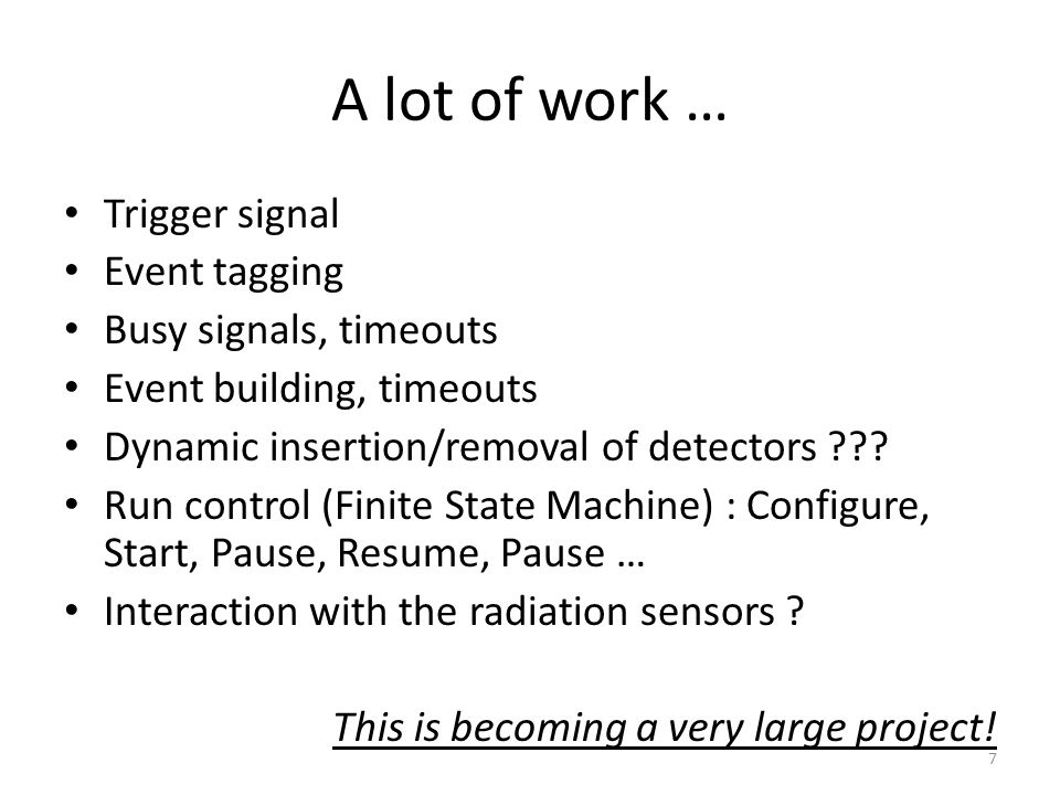 A lot of work … Trigger signal Event tagging Busy signals, timeouts Event building, timeouts Dynamic insertion/removal of detectors .