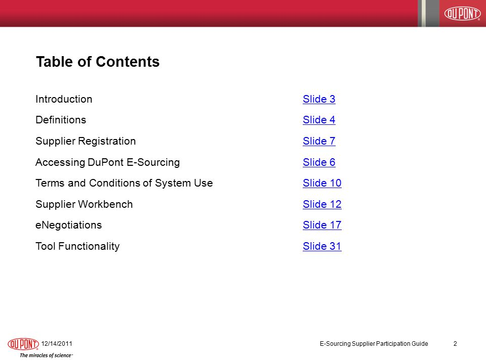 Table of Contents IntroductionSlide 3Slide 3 DefinitionsSlide 4Slide 4 Supplier RegistrationSlide 7Slide 7 Accessing DuPont E-SourcingSlide 6Slide 6 Terms and Conditions of System UseSlide 10Slide 10 Supplier WorkbenchSlide 12Slide 12 eNegotiationsSlide 17Slide 17 Tool FunctionalitySlide 31Slide 31 12/14/2011 E-Sourcing Supplier Participation Guide 2