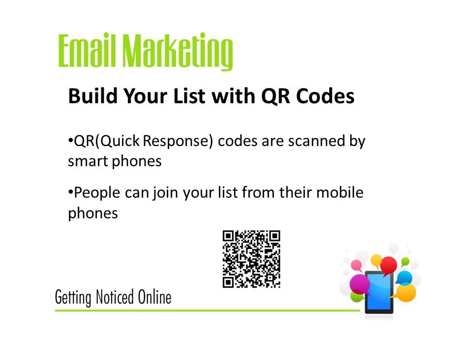Build Your List with QR Codes QR(Quick Response) codes are scanned by smart phones People can join your list from their mobile phones