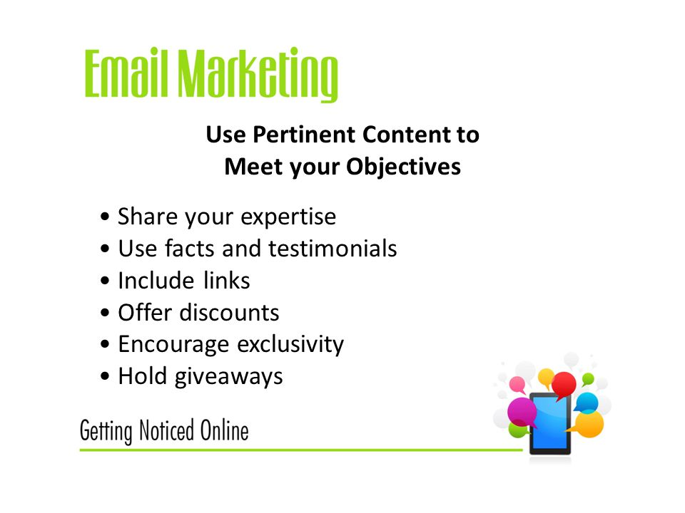 Use Pertinent Content to Meet your Objectives Share your expertise Use facts and testimonials Include links Offer discounts Encourage exclusivity Hold giveaways