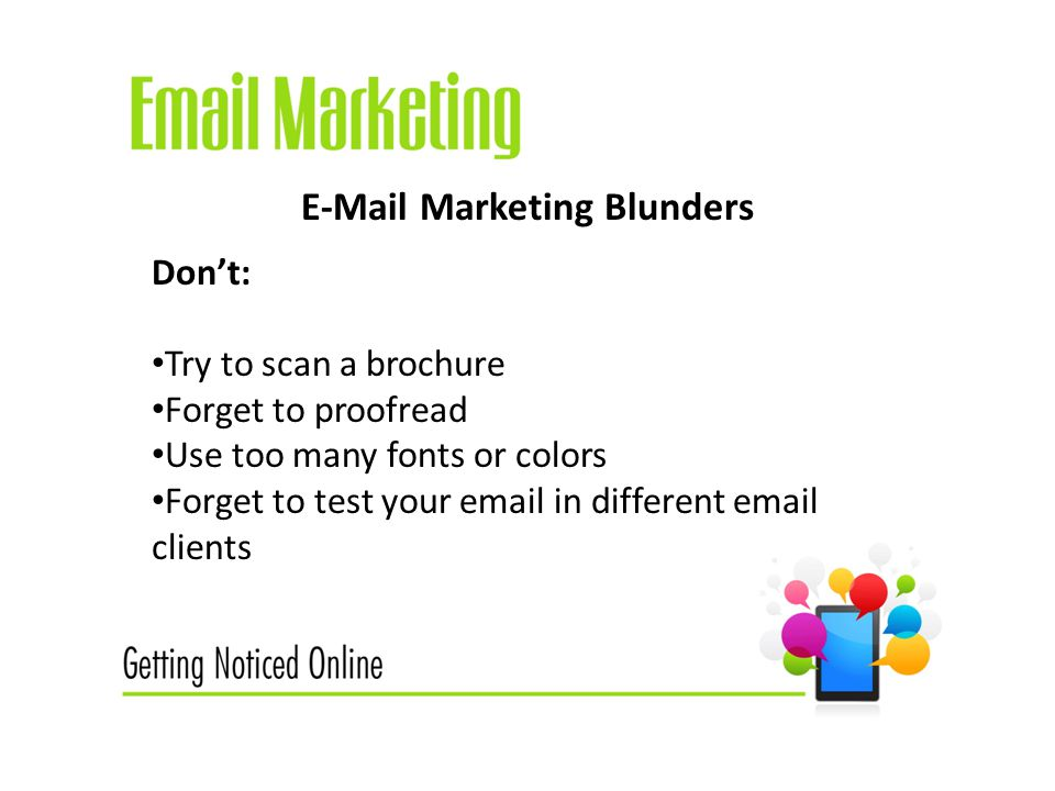Marketing Blunders Don't: Try to scan a brochure Forget to proofread Use too many fonts or colors Forget to test your  in different  clients