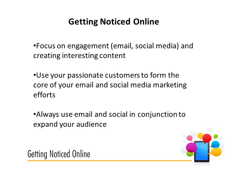 Getting Noticed Online Focus on engagement ( , social media) and creating interesting content Use your passionate customers to form the core of your  and social media marketing efforts Always use  and social in conjunction to expand your audience