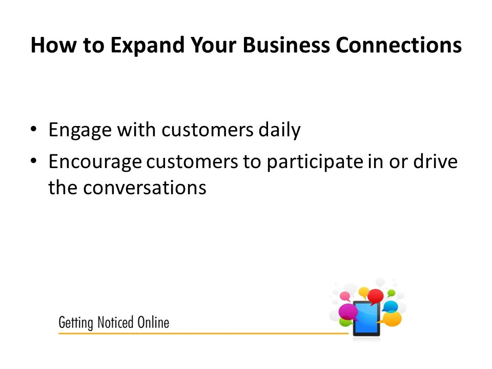 How to Expand Your Business Connections Engage with customers daily Encourage customers to participate in or drive the conversations