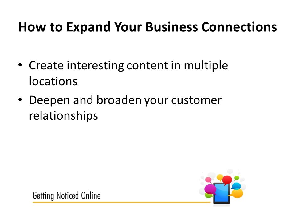How to Expand Your Business Connections Create interesting content in multiple locations Deepen and broaden your customer relationships