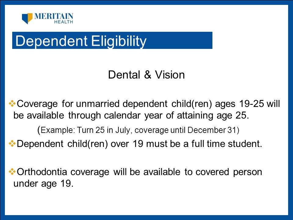 Dental & Vision  Coverage for unmarried dependent child(ren) ages will be available through calendar year of attaining age 25.