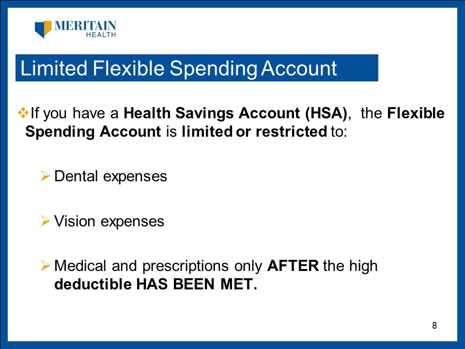  If you have a Health Savings Account (HSA), the Flexible Spending Account is limited or restricted to:  Dental expenses  Vision expenses  Medical and prescriptions only AFTER the high deductible HAS BEEN MET.