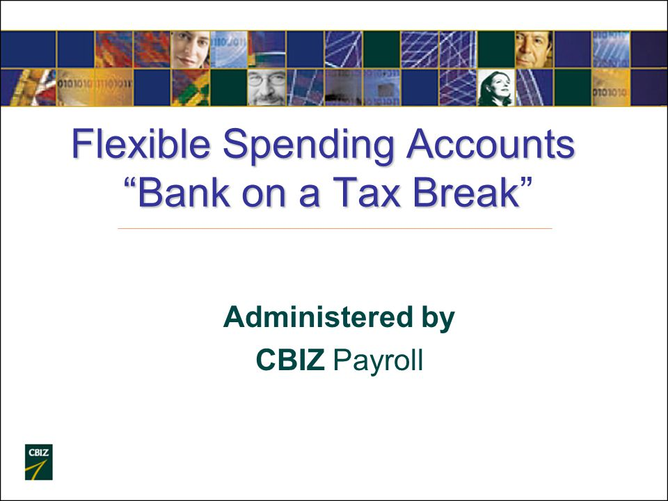 Flexible Spending Accounts Bank on a Tax Break Flexible Spending Accounts Bank on a Tax Break Administered by CBIZ Payroll