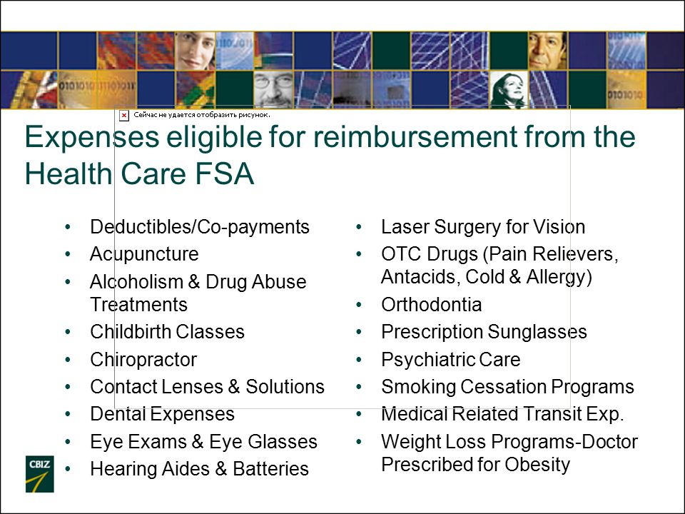 Expenses eligible for reimbursement from the Health Care FSA Deductibles/Co-payments Acupuncture Alcoholism & Drug Abuse Treatments Childbirth Classes Chiropractor Contact Lenses & Solutions Dental Expenses Eye Exams & Eye Glasses Hearing Aides & Batteries Laser Surgery for Vision OTC Drugs (Pain Relievers, Antacids, Cold & Allergy) Orthodontia Prescription Sunglasses Psychiatric Care Smoking Cessation Programs Medical Related Transit Exp.