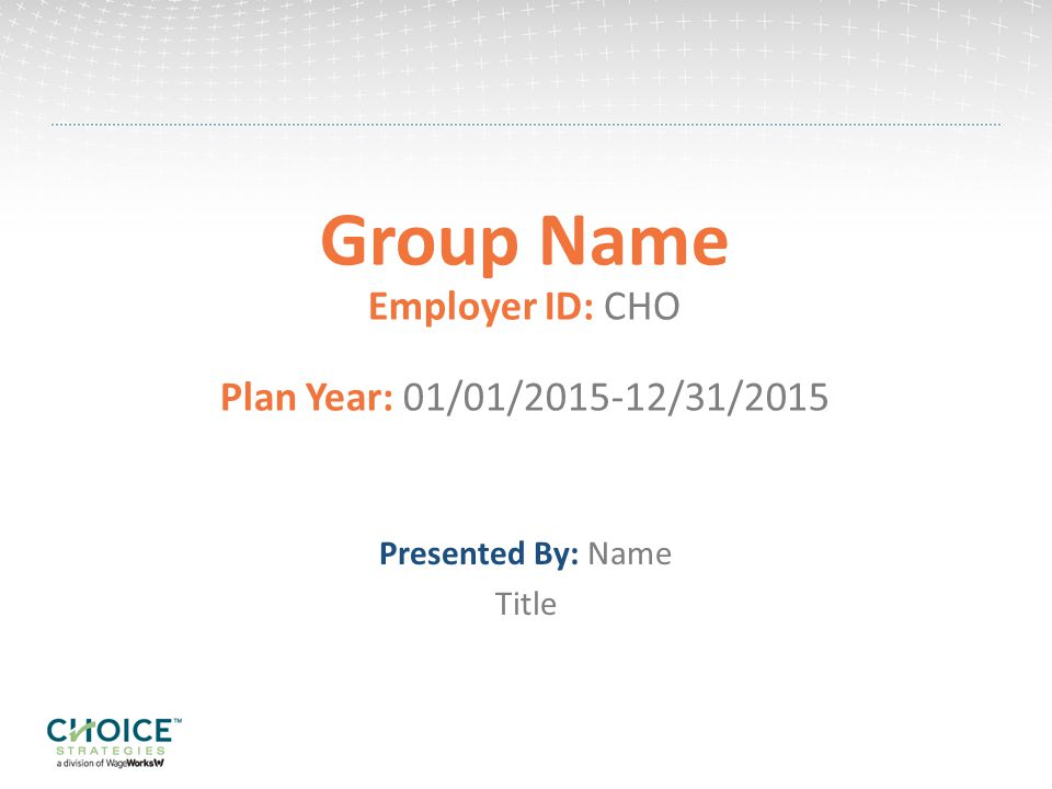 Group Name Employer ID: CHO Plan Year: 01/01/ /31/2015 Presented By: Name Title