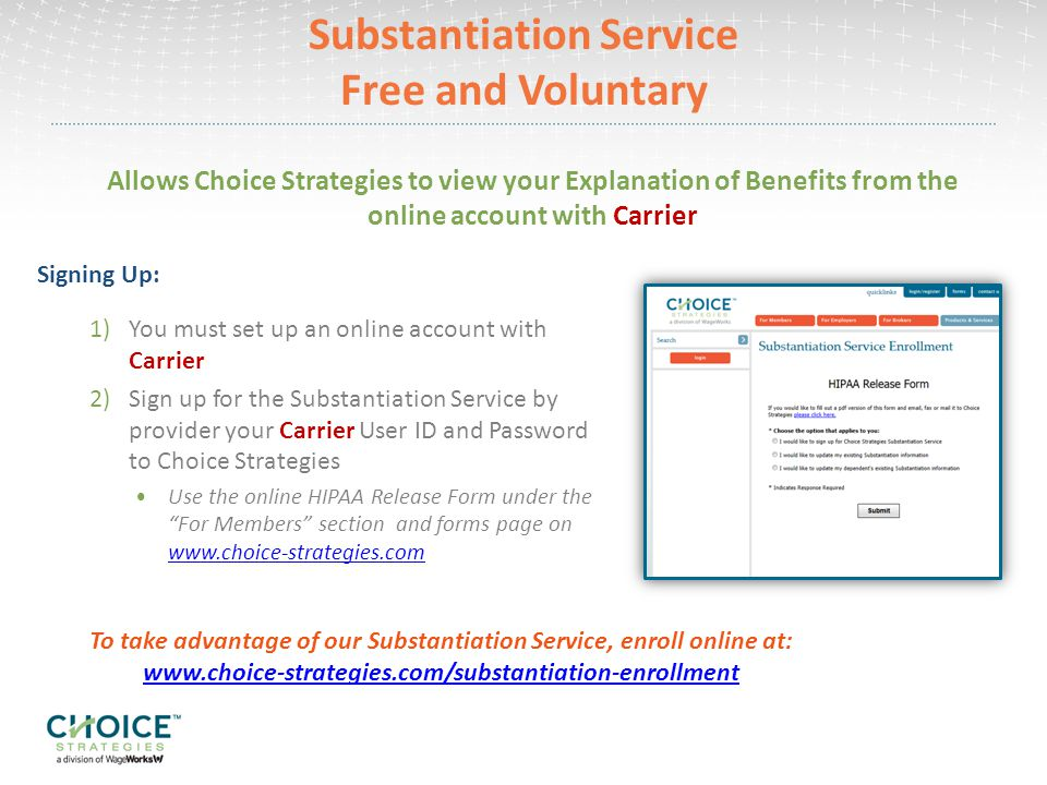 Substantiation Service Free and Voluntary Allows Choice Strategies to view your Explanation of Benefits from the online account with Carrier Signing Up: 1)You must set up an online account with Carrier 2)Sign up for the Substantiation Service by provider your Carrier User ID and Password to Choice Strategies Use the online HIPAA Release Form under the For Members section and forms page on     To take advantage of our Substantiation Service, enroll online at: