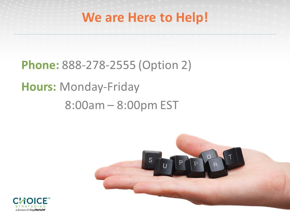 We are Here to Help! Phone: (Option 2) Hours: Monday-Friday 8:00am – 8:00pm EST