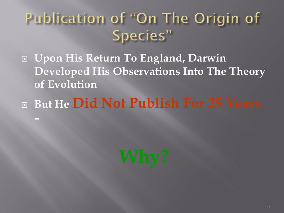  Upon His Return To England, Darwin Developed His Observations Into The Theory of Evolution  But He Did Not Publish For 25 Years – Why.