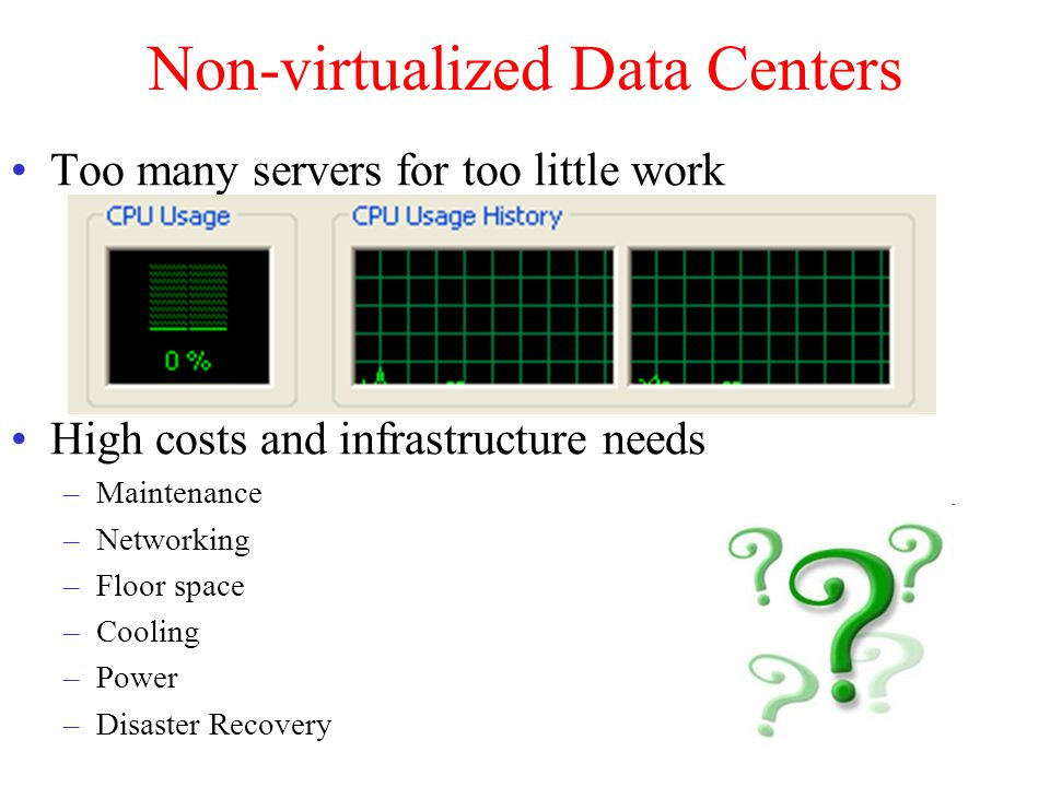 Non-virtualized Data Centers Too many servers for too little work High costs and infrastructure needs –Maintenance –Networking –Floor space –Cooling –Power –Disaster Recovery