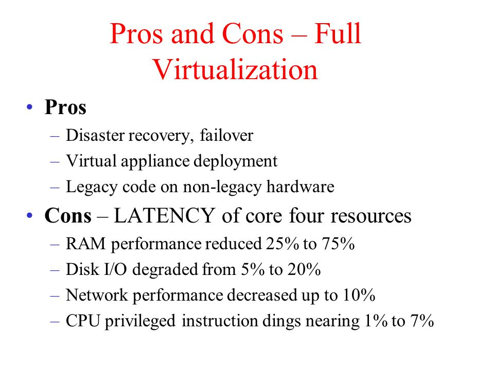 Pros and Cons – Full Virtualization Pros –Disaster recovery, failover –Virtual appliance deployment –Legacy code on non-legacy hardware Cons – LATENCY of core four resources –RAM performance reduced 25% to 75% –Disk I/O degraded from 5% to 20% –Network performance decreased up to 10% –CPU privileged instruction dings nearing 1% to 7%