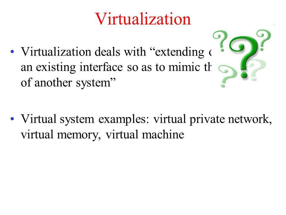 Virtualization Virtualization deals with extending or replacing an existing interface so as to mimic the behavior of another system Virtual system examples: virtual private network, virtual memory, virtual machine