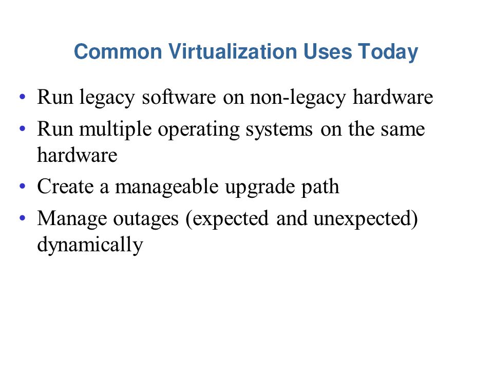 Run legacy software on non-legacy hardware Run multiple operating systems on the same hardware Create a manageable upgrade path Manage outages (expected and unexpected) dynamically