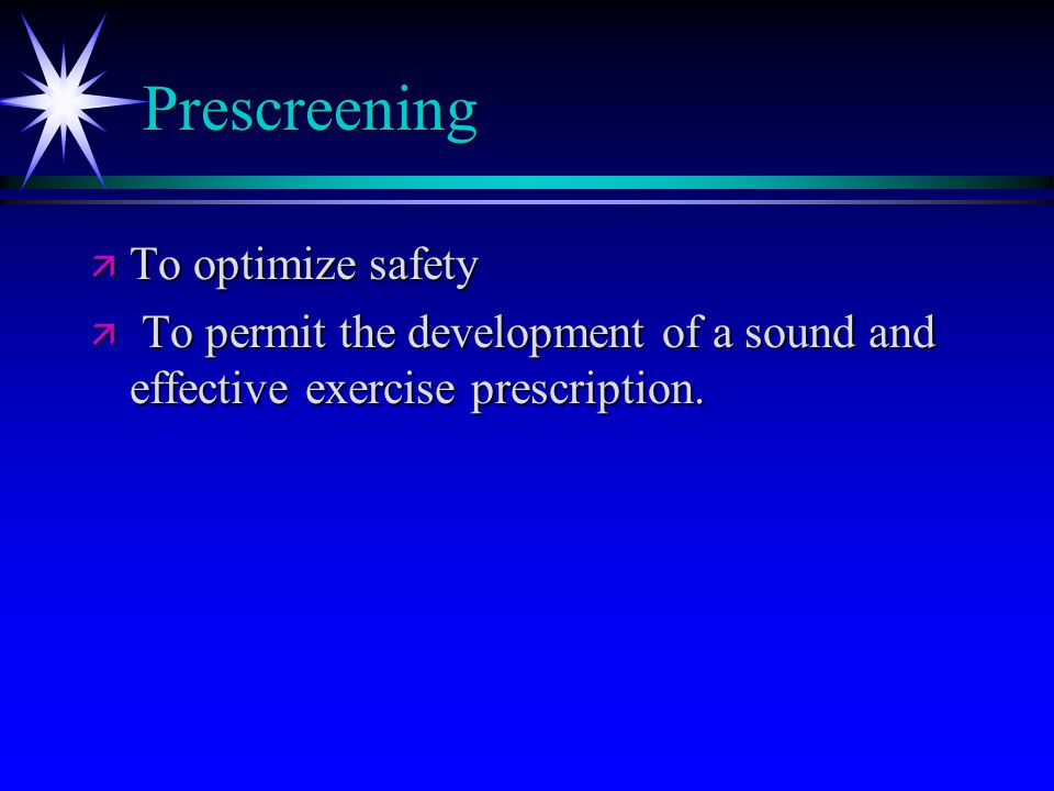 Prescreening ä To optimize safety ä To permit the development of a sound and effective exercise prescription.