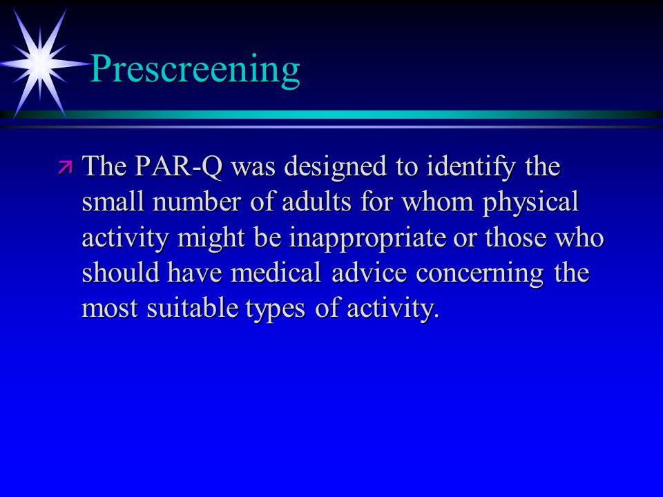 Prescreening ä The PAR-Q was designed to identify the small number of adults for whom physical activity might be inappropriate or those who should have medical advice concerning the most suitable types of activity.