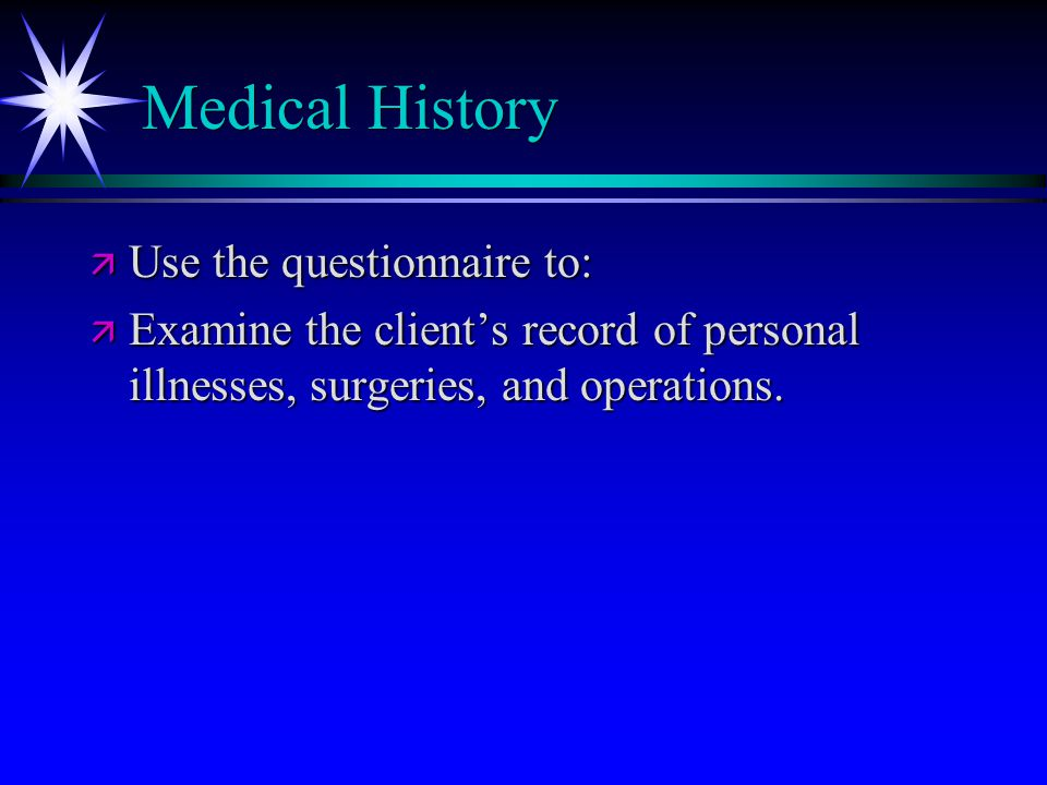 Medical History ä Use the questionnaire to: ä Examine the client's record of personal illnesses, surgeries, and operations.