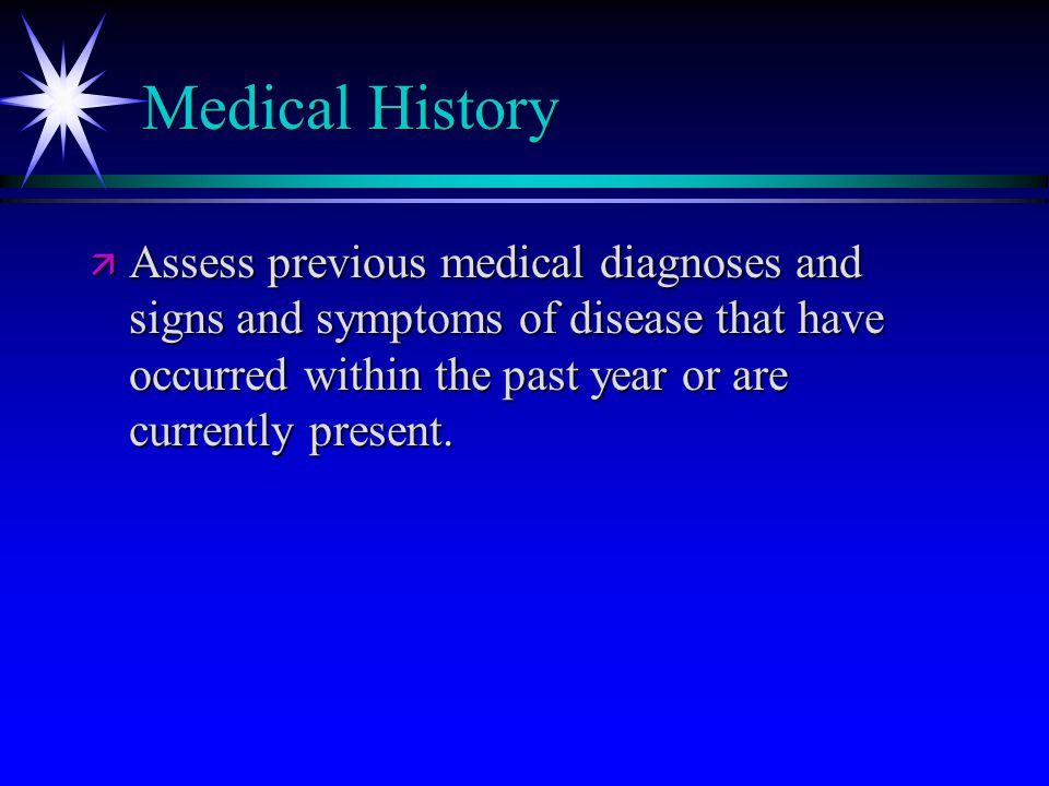 Medical History ä Assess previous medical diagnoses and signs and symptoms of disease that have occurred within the past year or are currently present.