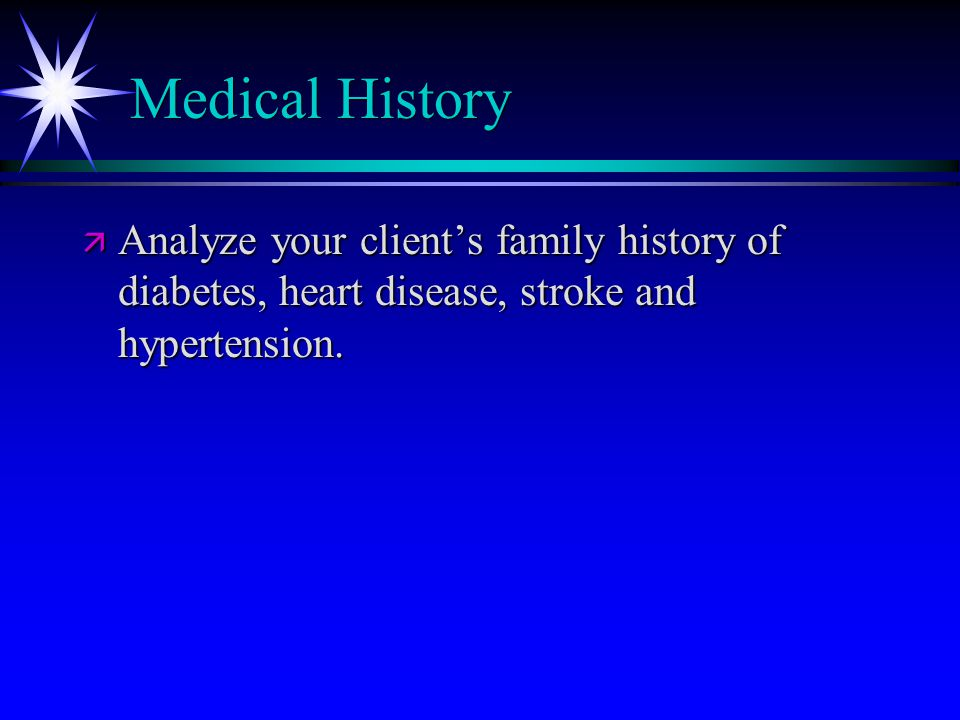 Medical History ä Analyze your client's family history of diabetes, heart disease, stroke and hypertension.